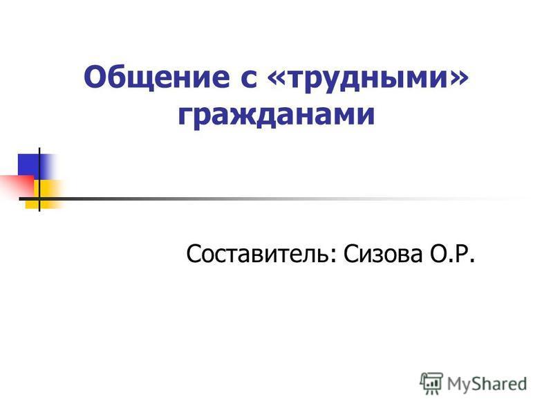 Общение с «трудными» гражданами Составитель: Сизова О.Р.