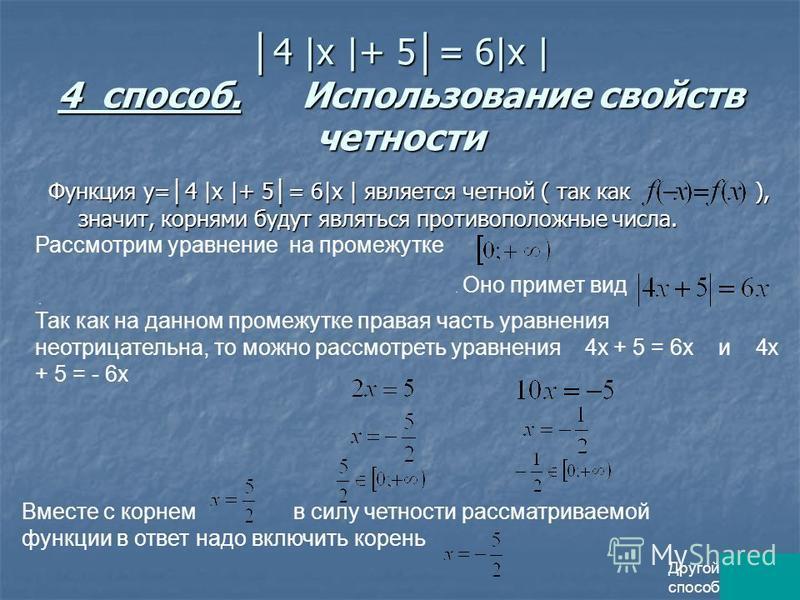4 |x |+ 5 = 6|x | 4 способ. Использование свойств четности 4 |x |+ 5 = 6|x | 4 способ. Использование свойств четности Функция у= 4 |x |+ 5 = 6|x | является четной ( так как ), значит, корнями будут являться противоположные числа. Рассмотрим уравнение