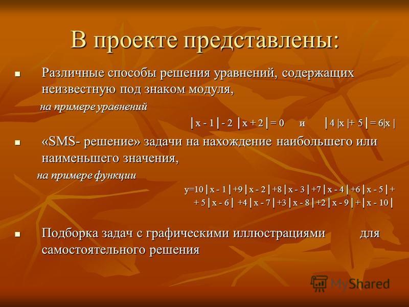 В проекте представлены: Различные способы решения уравнений, содержащих неизвестную под знаком модуля, Различные способы решения уравнений, содержащих неизвестную под знаком модуля, на примере уравнений на примере уравнений x - 1- 2 x + 2= 0 и 4 |x |