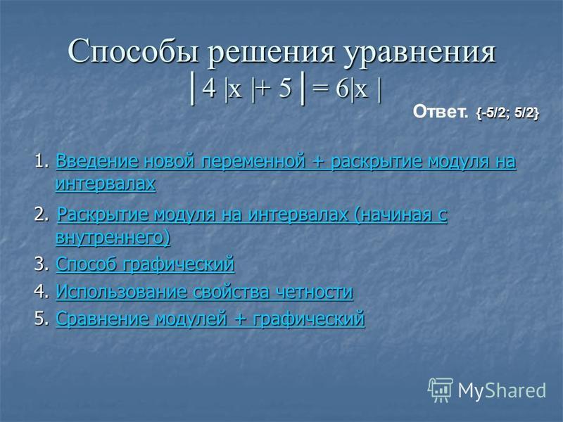 Способы решения уравнения 4 |x |+ 5= 6|x | 1. Введение новой переменной + раскрытие модуля на интервалах Введение новой переменной + раскрытие модуля на интервалах Введение новой переменной + раскрытие модуля на интервалах 2. Раскрытие модуля на инте