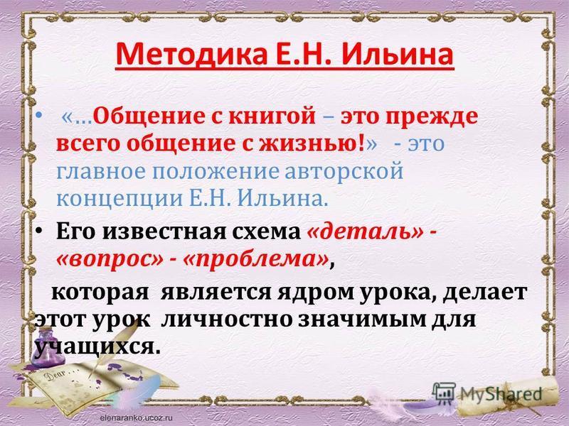 Методика Е.Н. Ильина «…Общение с книгой – это прежде всего общение с жизнью!» - это главное положение авторской концепции Е.Н. Ильина. Его известная схема «деталь» - «вопрос» - «проблема», которая является ядром урока, делает этот урок личностно знач