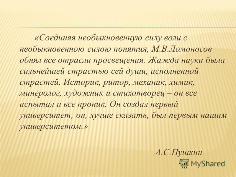«Соединяя необыкновенную силу воли с необыкновенною силою понятия, М.В.Ломоносов обнял все отрасли просвещения. Жажда науки была сильнейшей страстью сей души, исполненной страстей. Историк, ритор, механик, химик, минеролог, художник и стихотворец – о