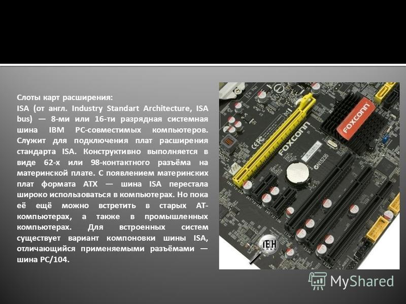 Слоты карт расширения: ISA (от англ. Industry Standart Architecture, ISA bus) 8-ми или 16-ти разрядная системная шина IBM PC-совместимых компьютеров. Служит для подключения плат расширения стандарта ISA. Конструктивно выполняется в виде 62-х или 98-к