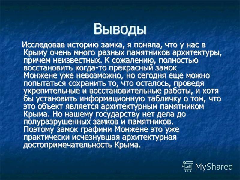 Выводы Исследовав историю замка, я поняла, что у нас в Крыму очень много разных памятников архитектуры, причем неизвестных. К сожалению, полностью восстановить когда-то прекрасный замок Монжене уже невозможно, но сегодня еще можно попытаться сохранит
