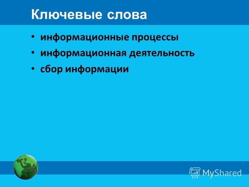 Ключевые слова информационные процессы информационная деятельность сбор информации