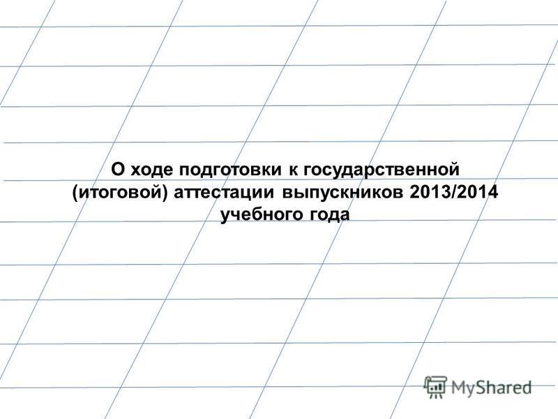 О ходе подготовки к государственной (итоговой) аттестации выпускников 2013/2014 учебного года