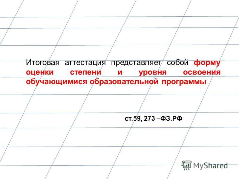 Итоговая аттестация представляет собой форму оценки степени и уровня освоения обучающимися образовательной программы ст.59, 273 –ФЗ.РФ