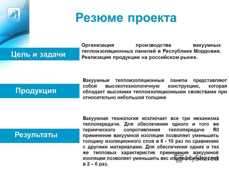 Резюме проекта Организация производства вакуумных теплоизоляционных панелей в Республике Мордовия. Реализация продукции на российском рынке. Цель и задачи Продукция Вакуумные теплоизоляционные панели представляют собой высокотехнологичную конструкцию