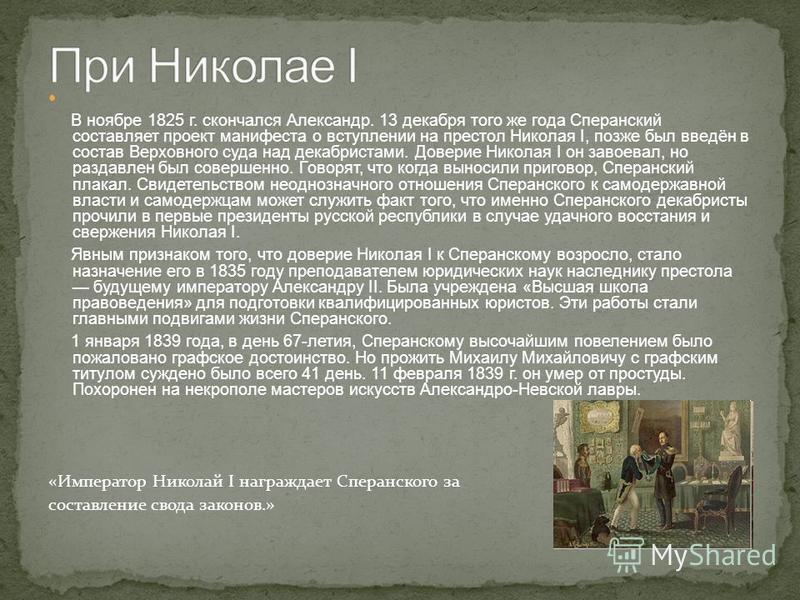 В ноябре 1825 г. скончался Александр. 13 декабря того же года Сперанский составляет проект манифеста о вступлении на престол Николая І, позже был введён в состав Верховного суда над декабристами. Доверие Николая I он завоевал, но раздавлен был соверш