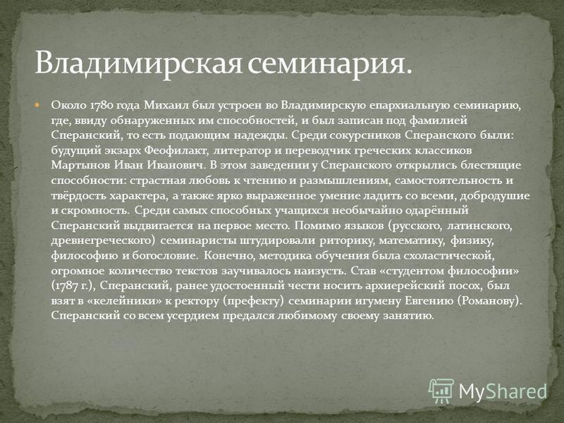 Около 1780 года Михаил был устроен во Владимирскую епархиальную семинарию, где, ввиду обнаруженных им способностей, и был записан под фамилией Сперанский, то есть подающим надежды. Среди сокурсников Сперанского были: будущий экзарх Феофилакт, литерат