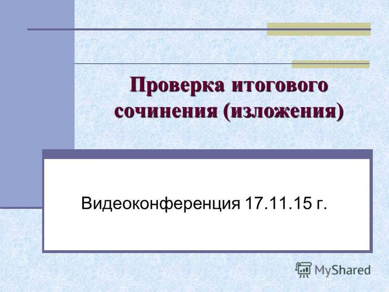 Проверка итогового сочинения (изложения) Видеоконференция 17.11.15 г.
