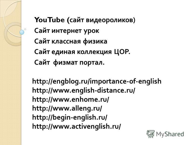 YouTube ( сайт видеороликов ) Сайт интернет урок Сайт классная физика Сайт единая коллекция ЦОР. Сайт физмат портал. http://engblog.ru/importance-of-english http://www.english-distance.ru/ http://www.enhome.ru/ http://www.alleng.ru/ http://begin-engl