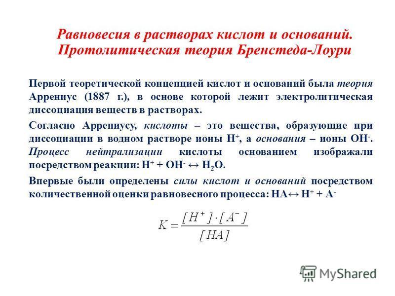 Равновесия в растворах кислот и оснований. Протолитическая теория Бренстеда-Лоури Первой теоретической концепцией кислот и оснований была теория Аррениус (1887 г.), в основе которой лежит электролитическая диссоциация веществ в растворах. Согласно Ар