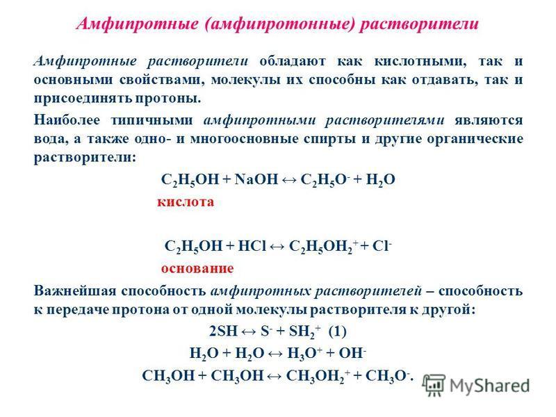 Амфипротные (амфипротонные) растворители Амфипротные растворители обладают как кислотными, так и основными свойствами, молекулы их способны как отдавать, так и присоединять протоны. Наиболее типичными амфипротными растворителями являются вода, а такж