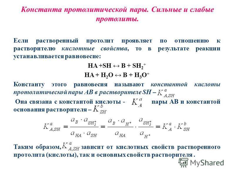 Константа протолитической пары. Сильные и слабые протолиты. Если растворенный протолит проявляет по отношению к растворителю кислотные свойства, то в результате реакции устанавливается равновесие: HA +SH B + SH 2 + HA + H 2 O B + H 3 O + Константу эт
