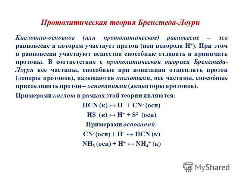 Протолитическая теория Бренстеда-Лоури Кислотно-основное (или протолитическое) равновесие – это равновесие в котором участвует протон (ион водорода Н + ). При этом в равновесии участвуют вещества способные отдавать и принимать протоны. В соответствие