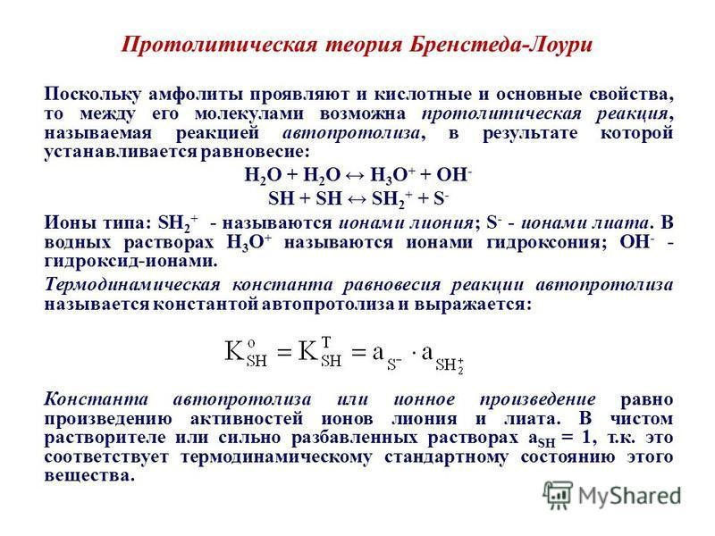 Протолитическая теория Бренстеда-Лоури Поскольку амфолиты проявляют и кислотные и основные свойства, то между его молекулами возможна протолитическая реакция, называемая реакцией автопротолиза, в результате которой устанавливается равновесие: H 2 O +