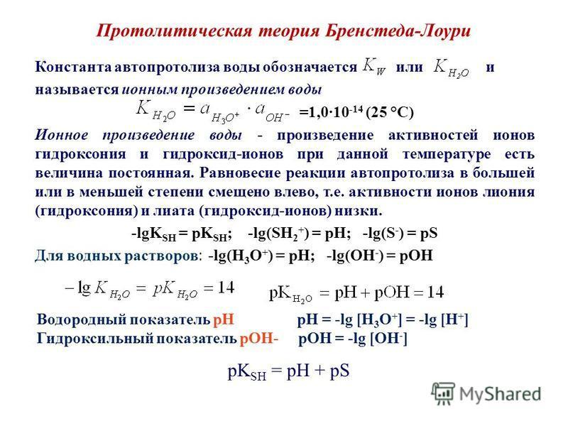 Протолитическая теория Бренстеда-Лоури Константа автопротолиза воды обозначается или и называется ионным произведением воды =1,010 -14 (25 °С) Ионное произведение воды - произведение активностей ионов гидроксония и гидроксид-ионов при данной температ