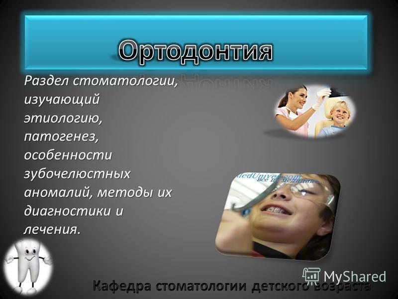 Раздел стоматологии, изучающий этиологию, патогенез, особенности зубочелюстных аномалий, методы их диагностики и лечения.