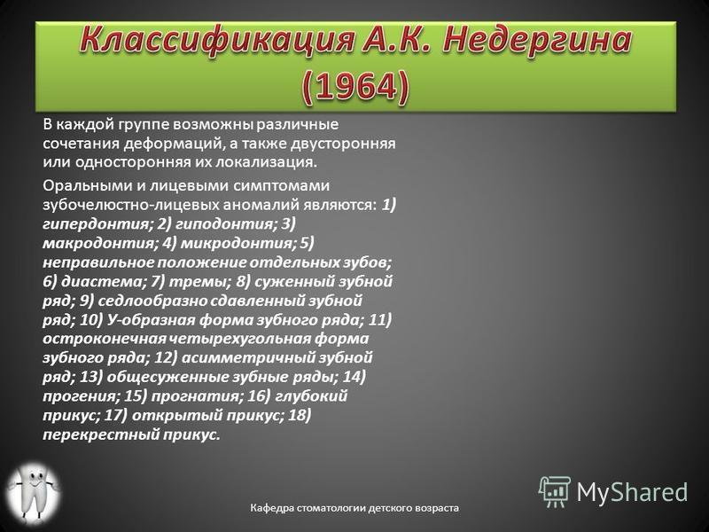 В каждой группе возможны различные сочетания деформаций, а также двусторонняя или односторонняя их локализация. Оральными и лицевыми симптомами зубочелюстно-лицевых аномалий являются: 1) гипердонтия; 2) гиподонтия; 3) макродонтия; 4) микродонтия; 5)