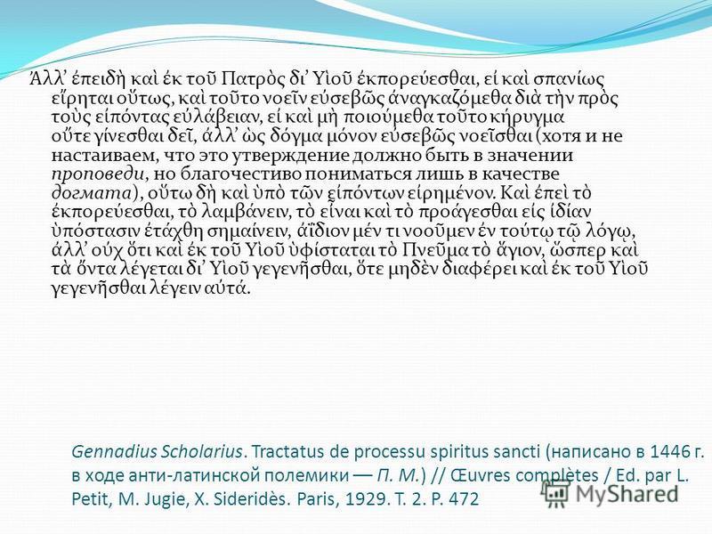 Gennadius Scholarius. Tractatus de processu spiritus sancti (написано в 1446 г. в ходе анти-латинской полемики –– П. М.) // Œuvres complètes / Ed. par L. Petit, M. Jugie, X. Sideridès. Paris, 1929. T. 2. Р. 472 λλ πειδ κα κ το Πατρ ς δι Υ ο κπορεύεσθ