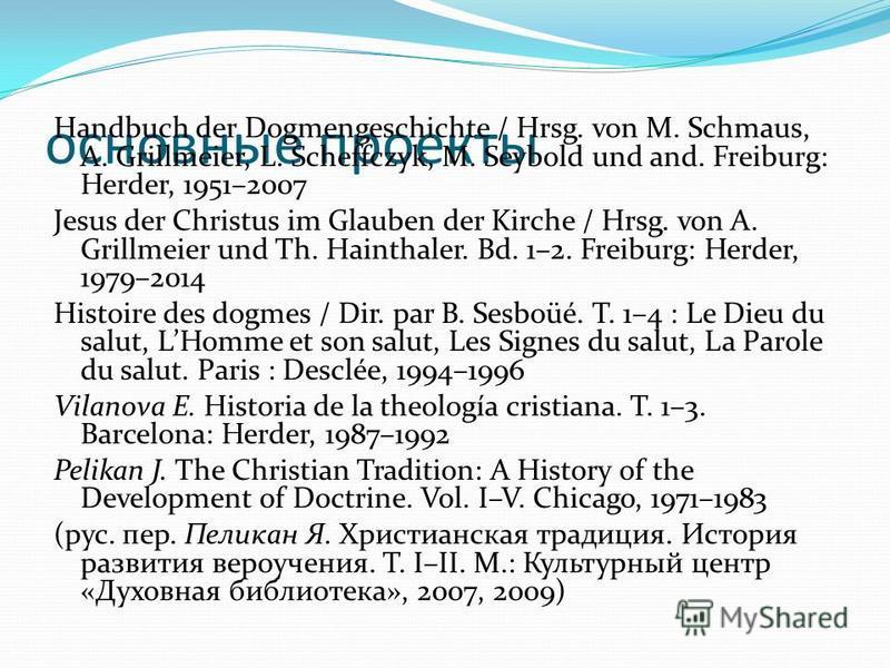 основные проекты Handbuch der Dogmengeschichte / Hrsg. von M. Schmaus, A. Grillmeier, L. Scheffczyk, M. Seybold und and. Freiburg: Herder, 1951–2007 Jesus der Christus im Glauben der Kirche / Hrsg. von A. Grillmeier und Th. Hainthaler. Bd. 1–2. Freib