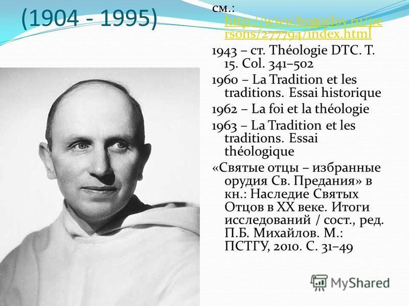 Ив Конгар (1904 - 1995) см.: http://www.bogoslov.ru/pe rsons/277794/index.html http://www.bogoslov.ru/pe rsons/277794/index.html 1943 – cт. Théologie DTC. T. 15. Col. 341–502 1960 – La Tradition et les traditions. Essai historique 1962 – La foi et la
