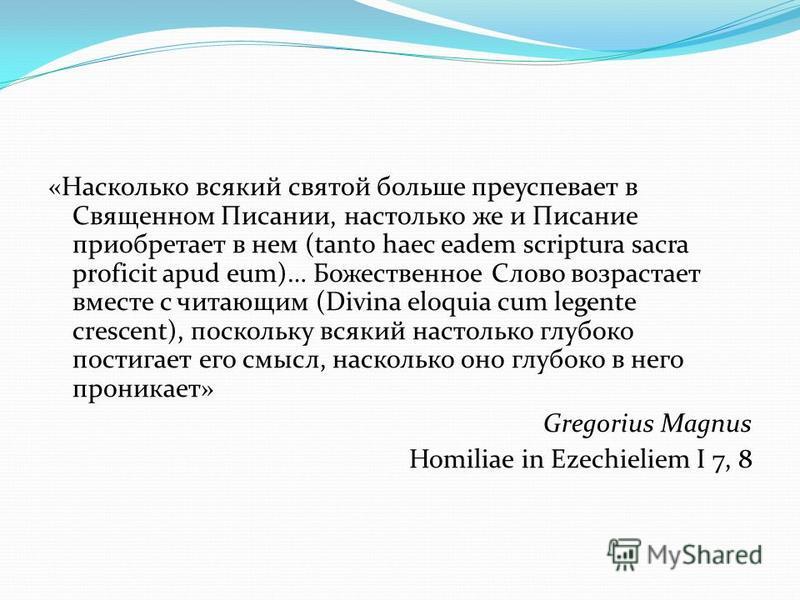«Насколько всякий святой больше преуспевает в Священном Писании, настолько же и Писание приобретает в нем (tanto haec eadem scriptura sacra proficit apud eum)… Божественное Слово возрастает вместе с читающим (Divina eloquia cum legente crescent), пос