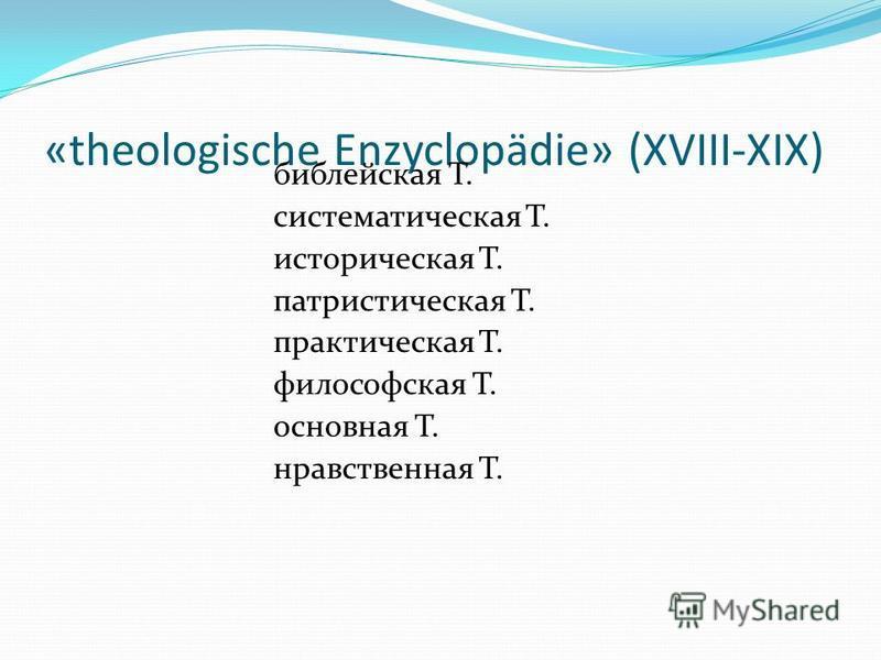 «theologische Enzyclopädie» (XVIII-XIX) библейская Т. систематическая Т. историческая Т. патриотическая Т. практическая Т. философская Т. основная Т. нравственная Т.