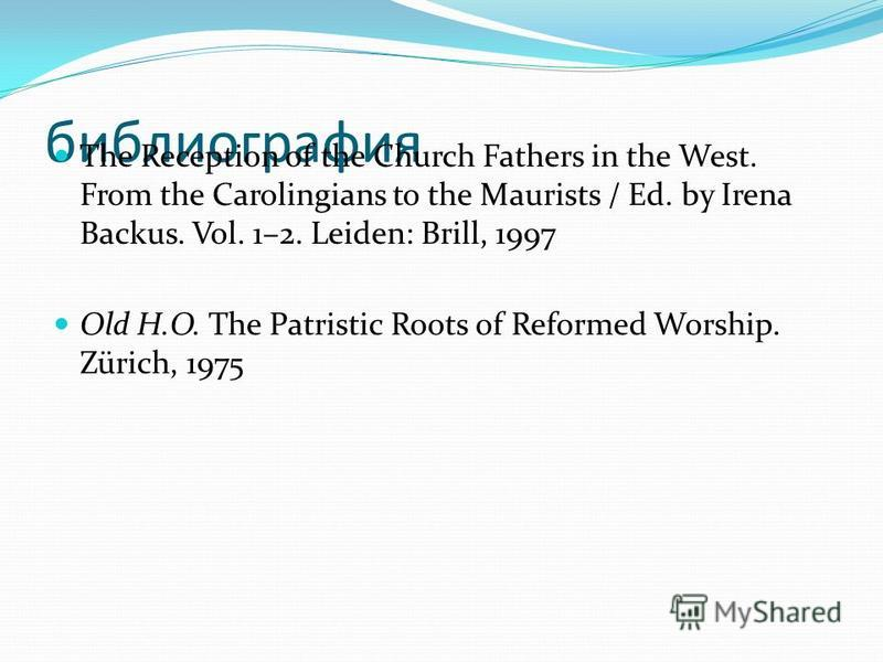 библиография The Reception of the Church Fathers in the West. From the Carolingians to the Maurists / Ed. by Irena Backus. Vol. 1–2. Leiden: Brill, 1997 Old H.O. The Patristic Roots of Reformed Worship. Zürich, 1975