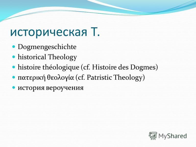 историческая Т. Dogmengeschichte historical Theology histoire théologique (cf. Histoire des Dogmes) пατερική θεολογία (cf. Patristic Theology) история вероучения