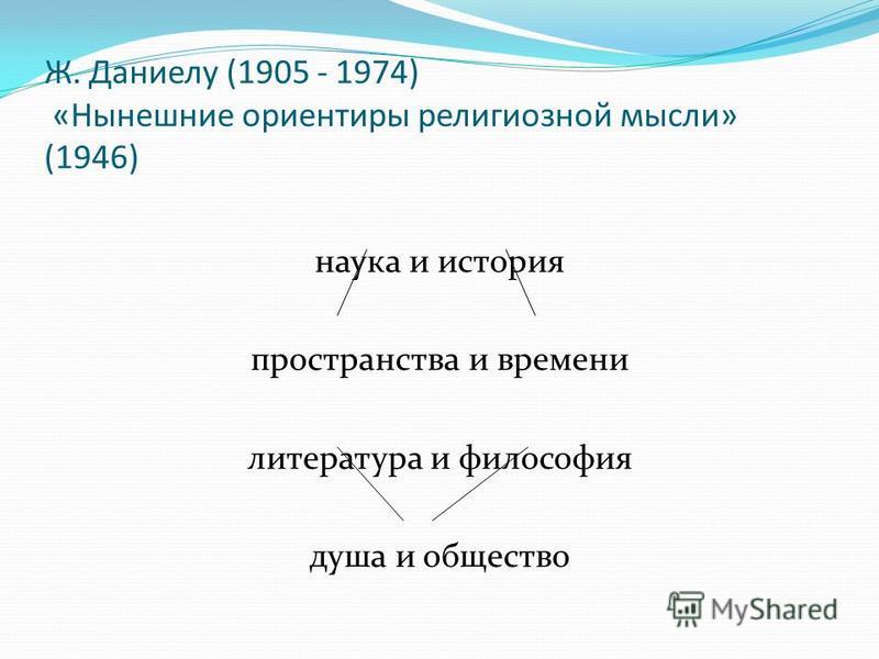 Ж. Даниелу (1905 - 1974) «Нынешние ориентиры религиозной мысли» (1946) наука и история пространства и времени литература и философия душа и общество