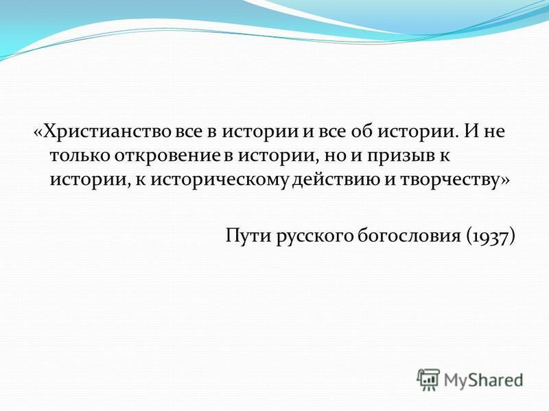 «Христианство все в истории и все об истории. И не только откровение в истории, но и призыв к истории, к историческому действию и творчеству» Пути русского богословия (1937)