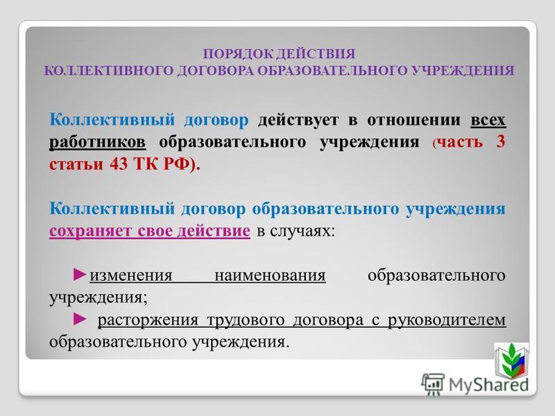 ПОРЯДОК ДЕЙСТВИЯ КОЛЛЕКТИВНОГО ДОГОВОРА ОБРАЗОВАТЕЛЬНОГО УЧРЕЖДЕНИЯ Коллективный договор действует в отношении всех работников образовательного учреждения ( часть 3 статьи 43 ТК РФ). Коллективный договор образовательного учреждения сохраняет свое дей