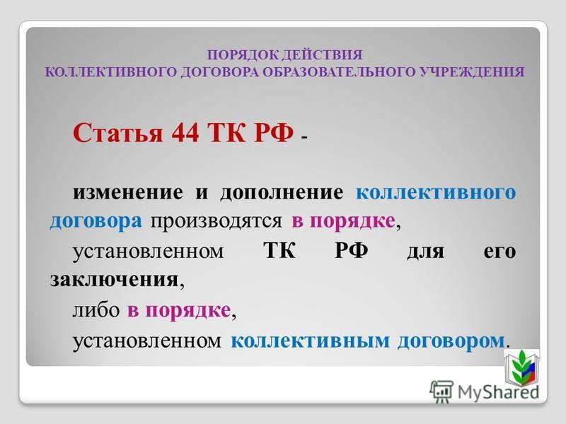 ПОРЯДОК ДЕЙСТВИЯ КОЛЛЕКТИВНОГО ДОГОВОРА ОБРАЗОВАТЕЛЬНОГО УЧРЕЖДЕНИЯ Статья 44 ТК РФ - изменение и дополнение коллективного договора производятся в порядке, установленном ТК РФ для его заключения, либо в порядке, установленном коллективным договором.