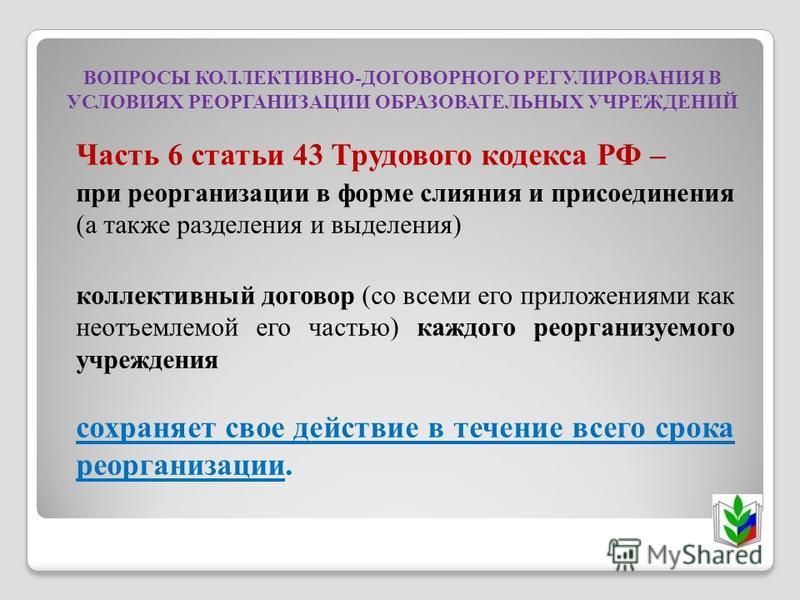 ВОПРОСЫ КОЛЛЕКТИВНО-ДОГОВОРНОГО РЕГУЛИРОВАНИЯ В УСЛОВИЯХ РЕОРГАНИЗАЦИИ ОБРАЗОВАТЕЛЬНЫХ УЧРЕЖДЕНИЙ Часть 6 статьи 43 Трудового кодекса РФ – при реорганизации в форме слияния и присоединения (а также разделения и выделения) коллективный договор (со все