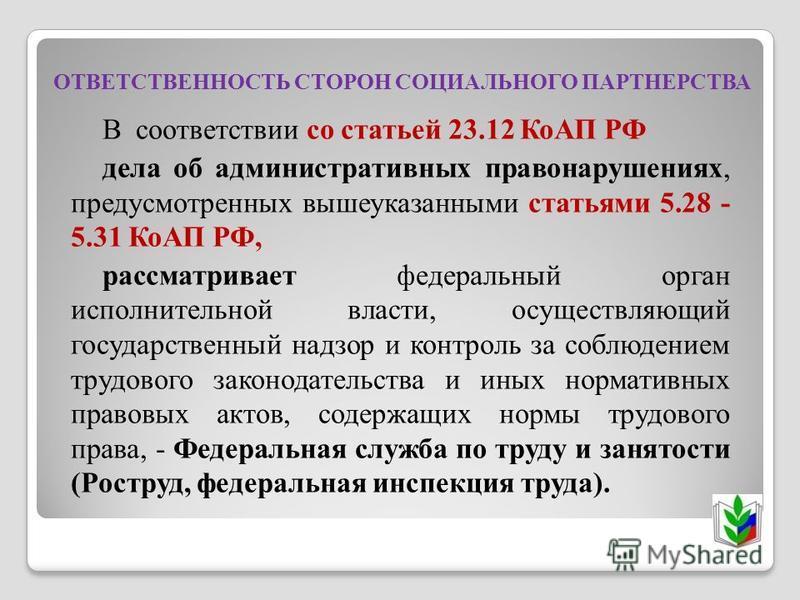 ОТВЕТСТВЕННОСТЬ СТОРОН СОЦИАЛЬНОГО ПАРТНЕРСТВА В соответствии со статьей 23.12 КоАП РФ дела об административных правонарушениях, предусмотренных вышеуказанными статьями 5.28 - 5.31 КоАП РФ, рассматривает федеральный орган исполнительной власти, осуще