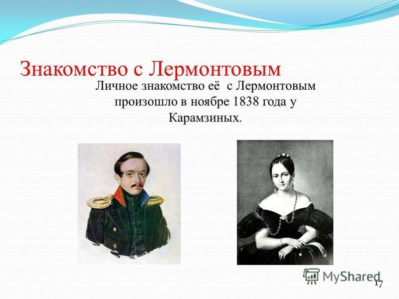 Знакомство с Лермонтовым Личное знакомство её с Лермонтовым произошло в ноябре 1838 года у Карамзиных. 17