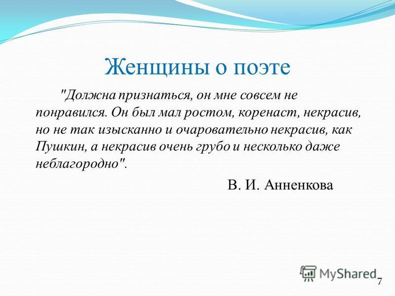 Женщины о поэте Должна признаться, он мне совсем не понравился. Он был мал ростом, коренаст, некрасив, но не так изысканно и очаровательно некрасив, как Пушкин, а некрасив очень грубо и несколько даже неблагородно. В. И. Анненкова 7