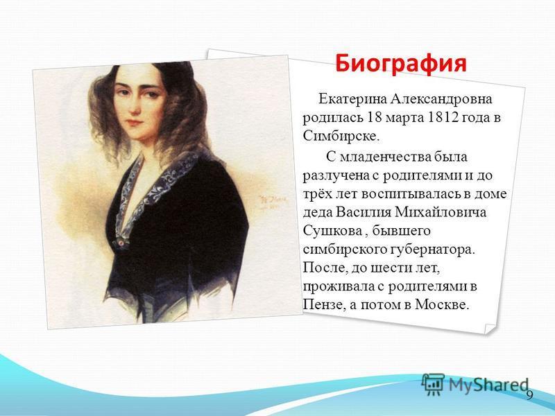 Биография Екатерина Александровна родилась 18 марта 1812 года в Симбирске. С младенчества была разлучена с родителями и до трёх лет воспитывалась в доме деда Василия Михайловича Сушкова, бывшего симбирского губернатора. После, до шести лет, проживала