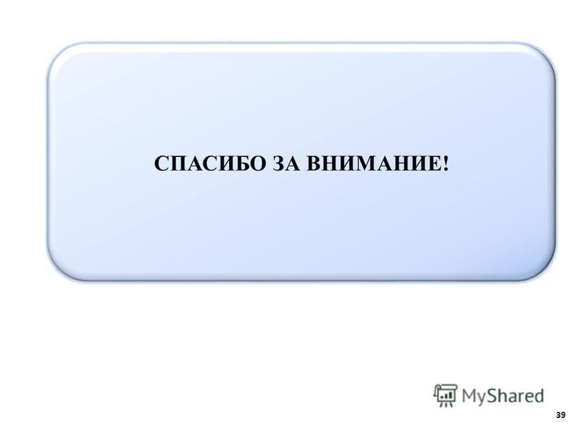 СПАСИБО ЗА ВНИМАНИЕ! 39