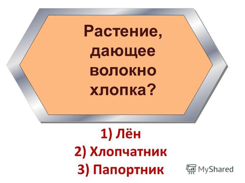 Растение, дающее волокно хлопка? 1) Лён 2) Хлопчатник 3) Папортник