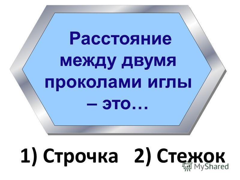 Расстояние между двумя проколами иглы – это… 1) Строчка 2) Стежок