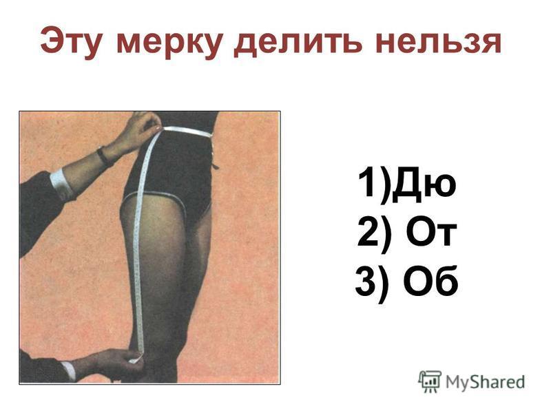 Эту мерку делить нельзя 1)Дю 2) От 3) Об