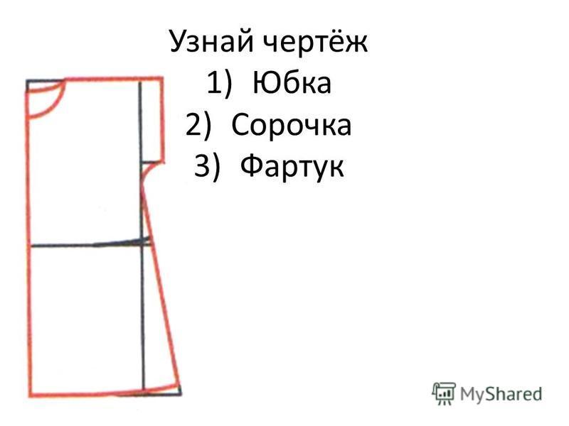 Узнай чертёж 1)Юбка 2)Сорочка 3)Фартук