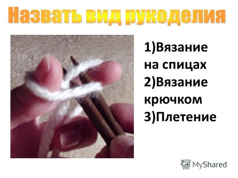 1)Вязание на спицах 2)Вязание крючком 3)Плетение
