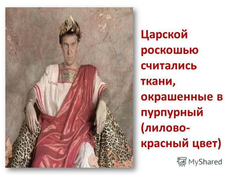 Царской роскошью считались ткани, окрашенные в пурпурный (лилово- красный цвет)