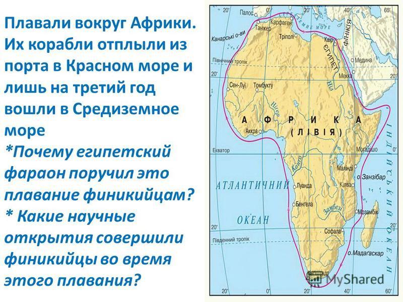 Плавали вокруг Африки. Их корабли отплыли из порта в Красном море и лишь на третий год вошли в Средиземное море *Почему египетский фараон поручил это плавание финикийцам? * Какие научные открытия совершили финикийцы во время этого плавания?