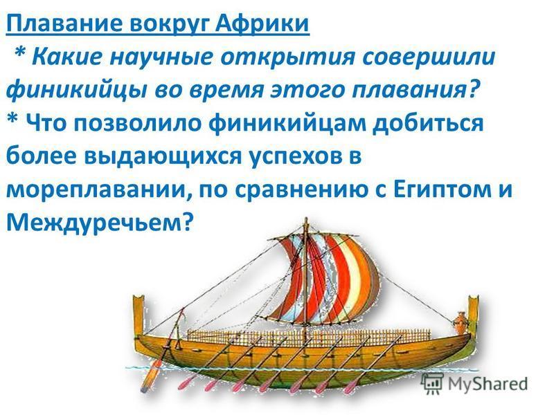 Плавание вокруг Африки * Какие научные открытия совершили финикийцы во время этого плавания? * Что позволило финикийцам добиться более выдающихся успехов в мореплавании, по сравнению с Египтом и Междуречьем?