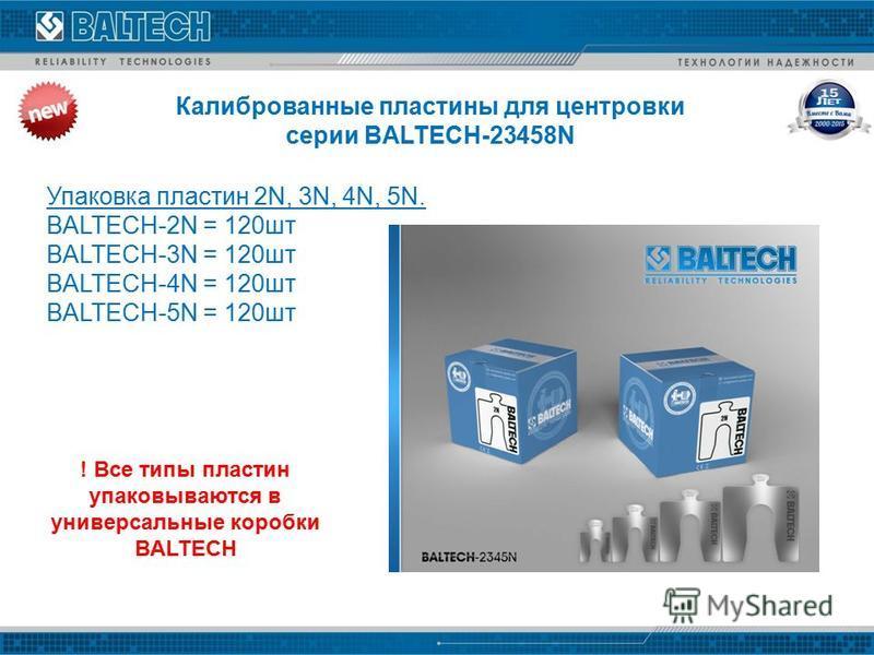 Калиброванные пластины для центровки серии BALTECH-23458N Упаковка пластин 2N, 3N, 4N, 5N. BALTECH-2N = 120 шт BALTECH-3N = 120 шт BALTECH-4N = 120 шт BALTECH-5N = 120 шт ! Все типы пластин упаковываются в универсальные коробки BALTECH